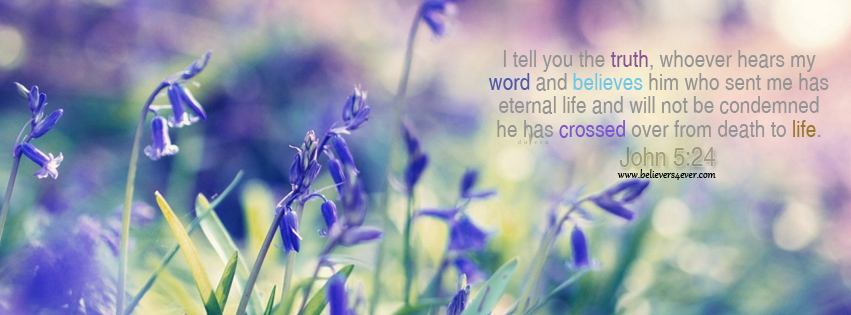 "Facebook timeline cover scripture, I tell you the truth, John 5:24: ""I tell you the truth, whoever hears my word and believes him who sent me has eternal life and will not be condemned; he has crossed over from death to life."