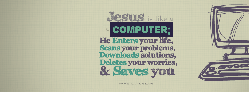 Jesus is like a computer, he saves you, he deletes your worries