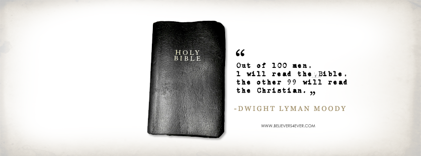 """Out of 100 men, one will read the Bible, the other 99 will read the Christian.""― Dwight Lyman Moody"
