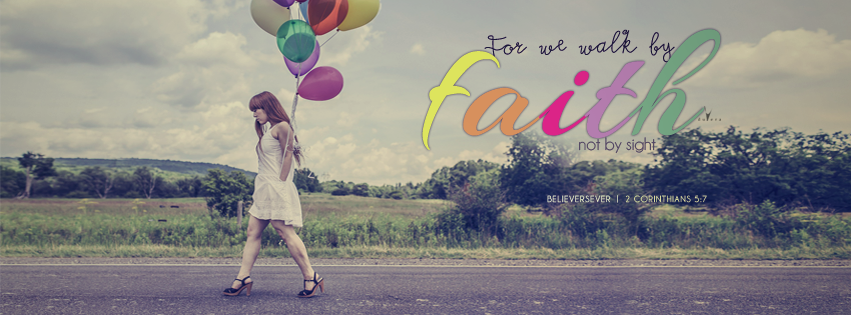 Faith, 2 Corinthians 5:7, For we walk by faith, Christian Facebook cover graphics, believers4ever