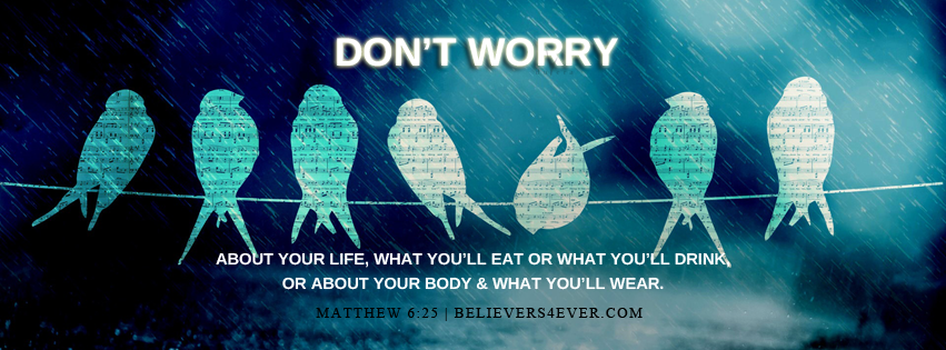 Don't worry about your life, what you'll eat or what you'll drink, or about your body, what you'll wear. Matthew 6:25.