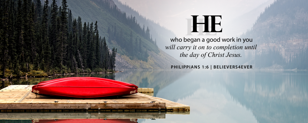 He who began a good work in you will carry it on to completion until the day of Christ Jesus. Philippians 1:6