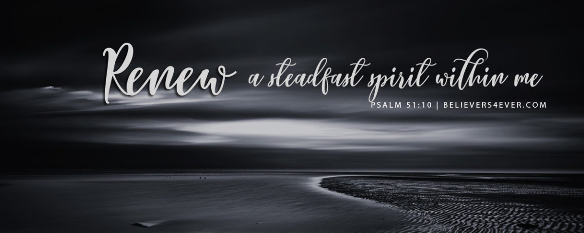 Renew A Steadfast Spirit Within Me Believers4ever Com