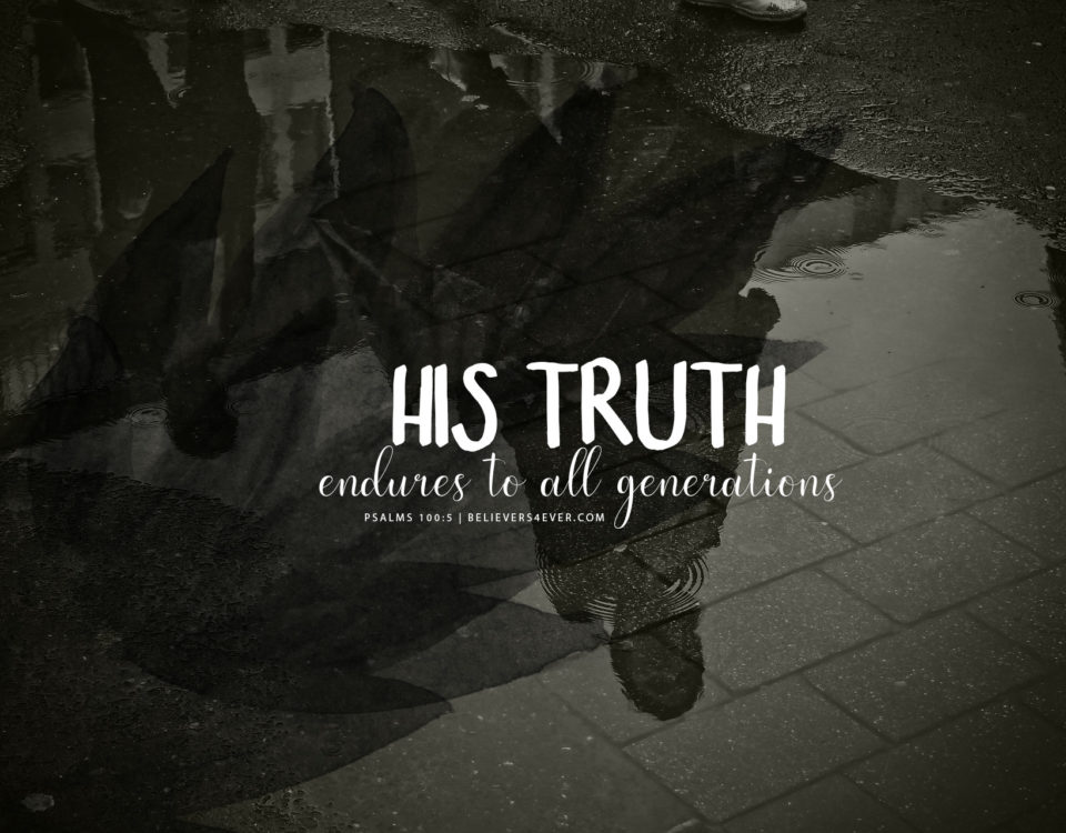 His truth endures to all generations. Psalm 100:5
